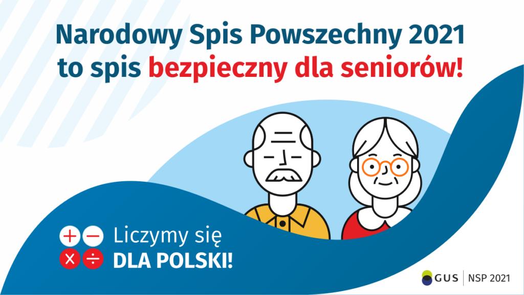 Grafika – spis bezpieczny dla seniorów Na górze grafiki jest napis: Narodowy Spis Powszechny 2021 to spis bezpieczny dla seniorów! Poniżej widać mężczyznę i kobietę w starszym wieku. Na dole grafiki są cztery małe koła ze znakami dodawania, odejmowania, mnożenia i dzielenia, obok nich napis: Liczymy się dla Polski! W prawym dolnym rogu jest logotyp spisu: dwa nachodzące na siebie pionowo koła, GUS, pionowa kreska, NSP 2021