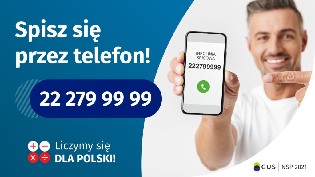 Po lewej stronie grafiki jest napis: Spisz się przez telefon i numer telefonu 22 279 99 99. Po prawej stronie jest mężczyzna, który trzyma w dłoni telefon i wskazuje na jego wyświetlacz. Na ekranie telefonu widać napis infolinia spisowa i numer telefonu. Na dole grafiki są cztery małe koła ze znakami dodawania, odejmowania, mnożenia i dzielenia, obok nich napis: Liczymy się dla Polski! W prawym dolnym rogu jest logotyp spisu: dwa nachodzące na siebie pionowo koła, GUS, pionowa kreska, NSP 2021