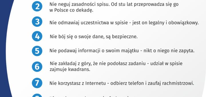 Na górze grafiki jest napis: Narodowy Spis Powszechny Ludności i Mieszkań 2021. Poniżej jest tytuł grafiki: Nie bój się spisu, bądź na TAK! Pod tytułem umieszczono dziesięć punktów: 1. Nie kieruj się komentarzami czy filmikami z Internetu! Czerp wiedzę o spisie ze sprawdzonych źródeł. 2. Nie neguj zasadności spisu. Od stu lat przeprowadza się go w Polsce co dekadę. 3. Nie odmawiaj uczestnictwa w spisie - jest on legalny i obowiązkowy 4. Nie bój się o swoje dane, są bezpieczne 5. Nie podawaj informacji o swoim majątku – nikt o niego nie zapyta 6. Nie zakładaj z góry, że nie podołasz zadaniu - udział w spisie zajmuje kwadrans 7. Nie korzystasz z Internetu - odbierz telefon i zaufaj rachmistrzowi 8. Nie trać czasu, skorzystaj z fachowej pomocy 9. Nie odkładaj spisu na później, oszczędź sobie stresu 10. Nie odmawiaj udziału w spisie – odmowa jest zagrożona karą grzywny Pod punktami jest napis: spis.gov.pl Na dole grafiki są cztery małe koła ze znakami dodawania, odejmowania, mnożenia i dzielenia, obok nich napis: Liczymy się dla Polski! W prawym dolnym rogu jest logotyp spisu: dwa nachodzące na siebie pionowo koła, GUS, pionowa kreska, Narodowy Spis Powszechny Ludności i Mieszkań 2021.