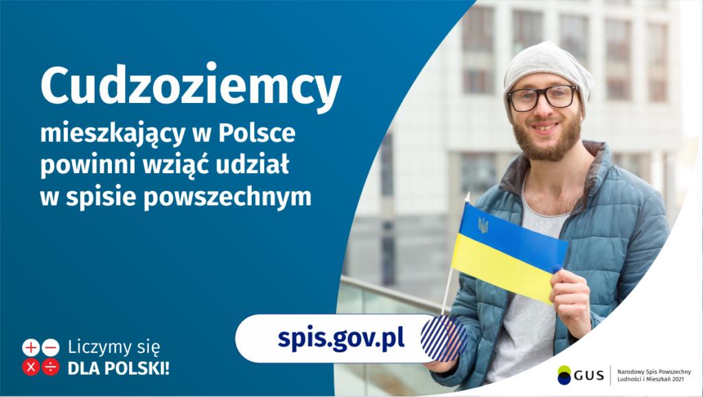 Na grafice jest napis: Cudzoziemcy mieszkający w Polsce powinni wziąć udział w spisie powszechnym. Po prawej stronie widać mężczyznę trzymającego małą flagę Ukrainy. Na dole grafiki są cztery małe koła ze znakami dodawania, odejmowania, mnożenia i dzielenia, obok nich napis: Liczymy się dla Polski! Pośrodku jest adres strony internetowej: spis.gov.pl. W prawym dolnym rogu jest logotyp spisu: dwa nachodzące na siebie pionowo koła, GUS, pionowa kreska, Narodowy Spis Powszechny Ludności i Mieszkań 2021.